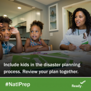 include kids in the disaster planning process. Review your plan together.