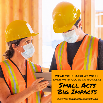 """two constructions workers wearing bright orange safety vests and hard hats are talking, while wearing a mask. """"Wear your mask at work even with close coworkers."""" Small acts, big impacts."""" Use # small acts to share your stories on social media."""